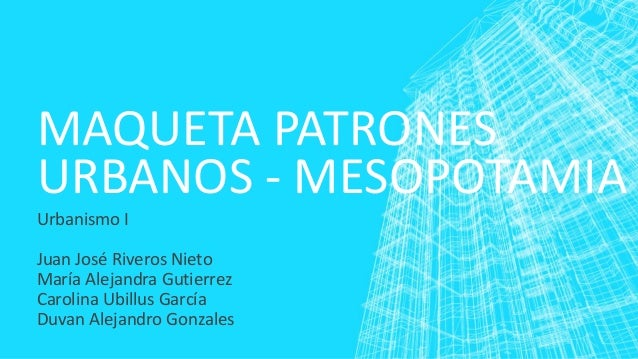 MAQUETA PATRONES URBANOS - MESOPOTAMIA Urbanismo I Juan José Riveros Nieto María Alejandra Gutierrez Carolina Ubillus Garc...