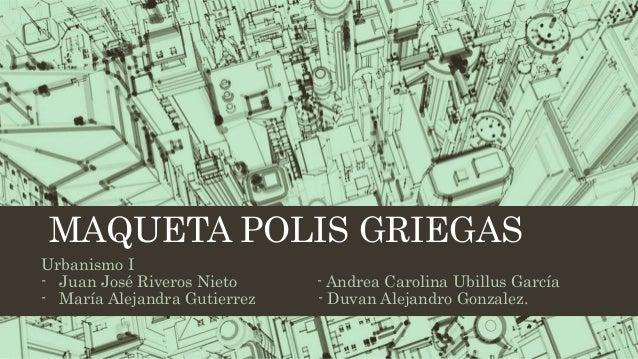 MAQUETA POLIS GRIEGAS Urbanismo I - Juan José Riveros Nieto - Andrea Carolina Ubillus García - María Alejandra Gutierrez -...