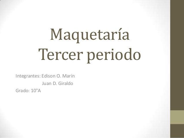 Maquetaría          Tercer periodoIntegrantes: Edison O. Marín             Juan D. GiraldoGrado: 10°A