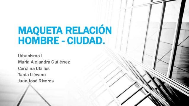 MAQUETA RELACIÓN HOMBRE - CIUDAD. Urbanismo I María Alejandra Gutiérrez Carolina Ubillus Tania Liévano Juan José Riveros