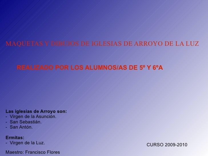 MAQUETAS Y DIBUJOS DE IGLESIAS DE ARROYO DE LA LUZ REALIZADO POR LOS ALUMNOS/AS DE 5º Y 6ºA Las iglesias de Arroyo son: - ...