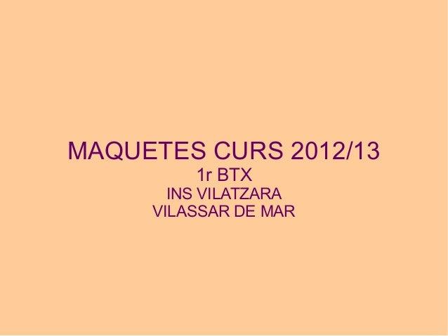 MAQUETES CURS 2012/13         1r BTX       INS VILATZARA     VILASSAR DE MAR