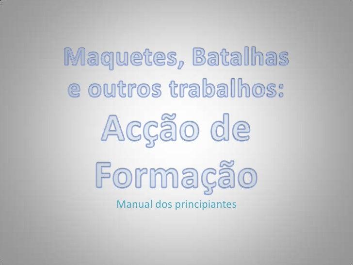 Manual dos principiantes<br />Maquetes, Batalhas <br />e outros trabalhos:<br />Acção de Formação<br />