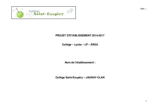 1 Date…. PROJET D'ÉTABLISSEMENT 2014-2017 Collège – Lycée – LP – EREA Nom de l'établissement : Collège Saint-Exupéry – JAU...