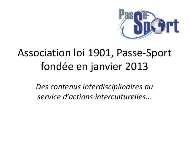 Association loi 1901, Passe-Sport  fondée en janvier 2013  Des contenus interdisciplinaires au  service d'actions intercul...