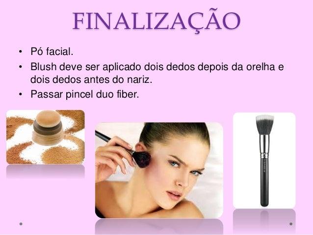 FINALIZAÇÃO • Pó facial. • Blush deve ser aplicado dois dedos depois da orelha e dois dedos antes do nariz. • Passar pince...