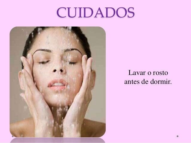CUIDADOS Lavar o rosto antes de dormir.