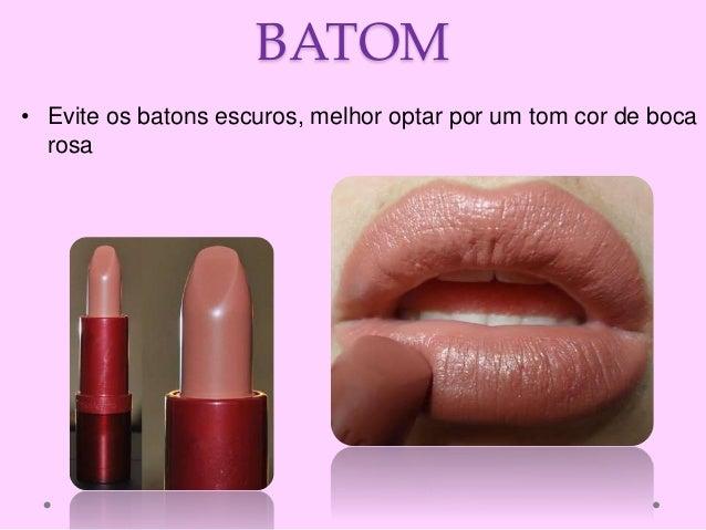 BATOM • Evite os batons escuros, melhor optar por um tom cor de boca rosa