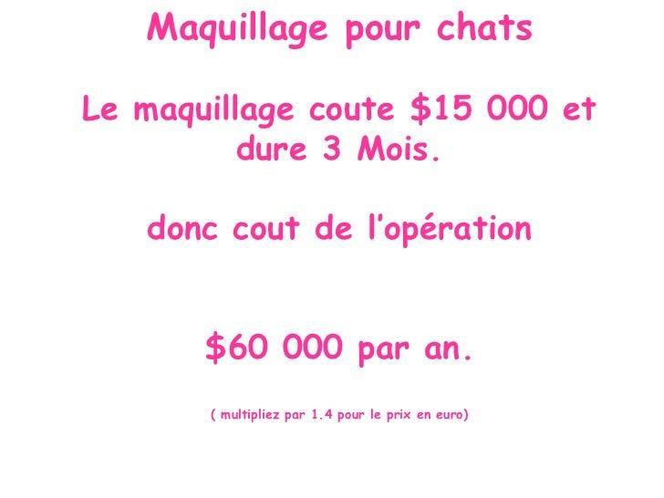 Maquillage pour chatsLe maquillage coute $15 000 et          dure 3 Mois.   donc cout de l'opération       $60 000 par an....