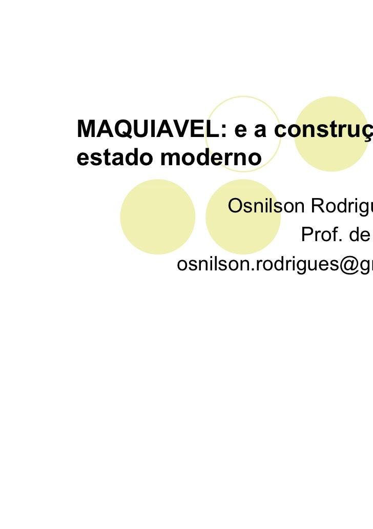 MAQUIAVEL: e a construção doestado moderno             Osnilson Rodrigues Silva                     Prof. de Filosofia    ...