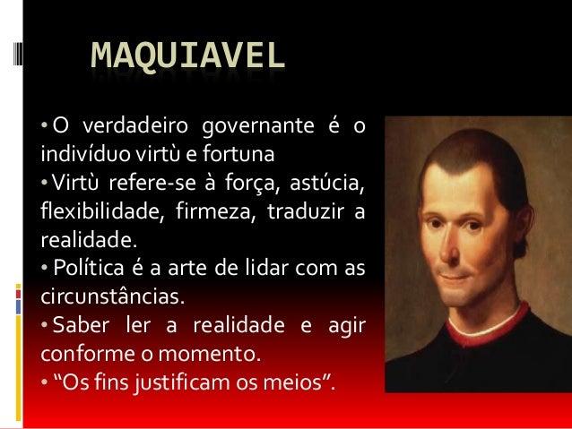 MAQUIAVEL  •O verdadeiro governante é o  indivíduo virtù e fortuna  • Virtù refere-se à força, astúcia,  flexibilidade, fi...