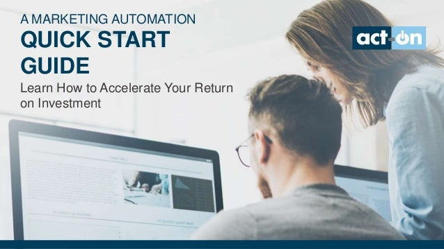 A MARKETING AUTOMATION QUICK START GUIDE Learn How to Accelerate Your Return on Investment