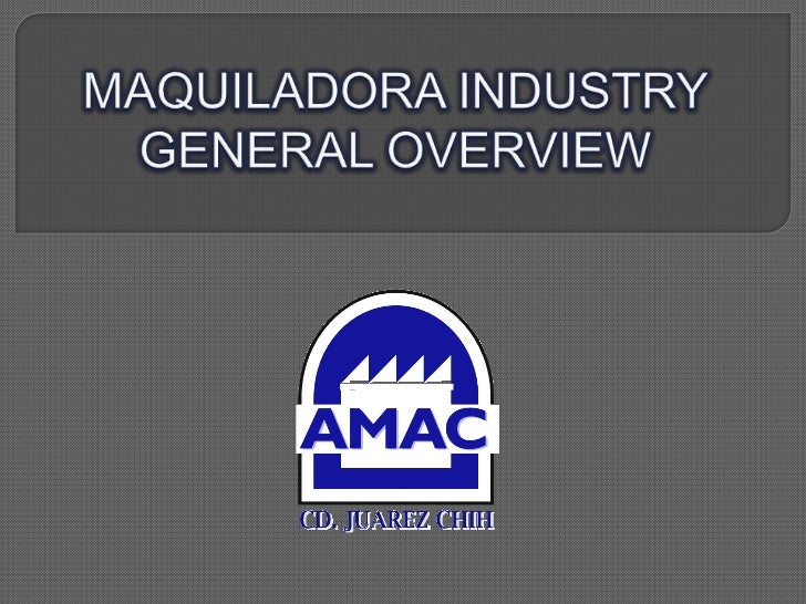MAQUILADORA INDUSTRY GENERAL OVERVIEW<br />