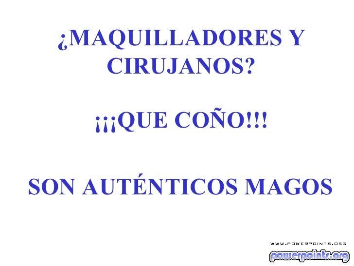 ¿MAQUILLADORES Y CIRUJANOS? SON AUTÉNTICOS MAGOS ¡¡¡QUE COÑO!!!