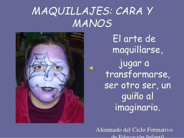 MAQUILLAJES: CARA Y MANOS El arte de maquillarse, jugar a transformarse, ser otro ser, un guiño al imaginario. Alumnado de...