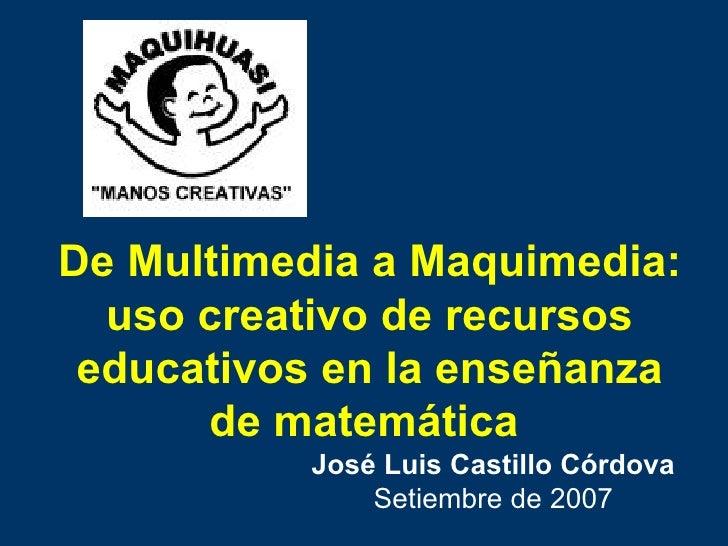De Multimedia a Maquimedia: uso creativo de recursos educativos en la enseñanza de matemática   José Luis Castillo Córdova...