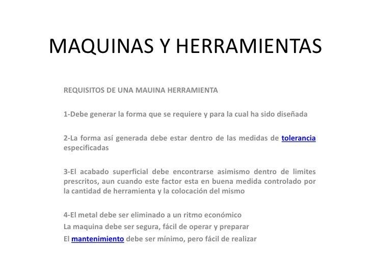 MAQUINAS Y HERRAMIENTAS REQUISITOS DE UNA MAUINA HERRAMIENTA 1-Debe generar la forma que se requiere y para la cual ha sid...