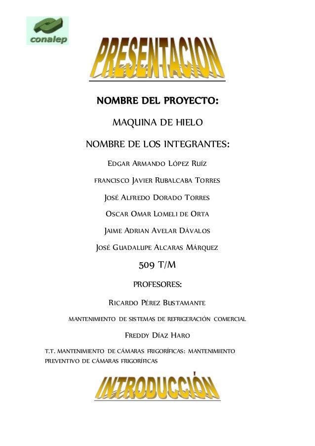 NOMBRE DEL PROYECTO: MAQUINA DE HIELO NOMBRE DE LOS INTEGRANTES: EDGAR ARMANDO LÓPEZ RUÍZ FRANCISCO JAVIER RUBALCABA TORRE...