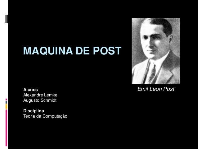 MAQUINA DE POST Alunos Alexandre Lemke Augusto Schmidt Disciplina Teoria da Computação Emil Leon Post