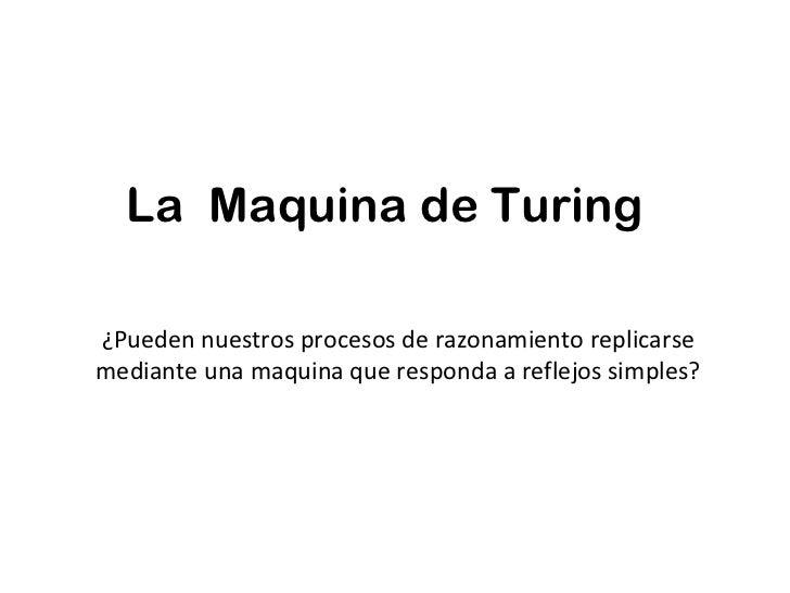 La  Maquina de Turing ¿Pueden nuestros procesos de razonamiento replicarse mediante una maquina que responda a reflejos si...