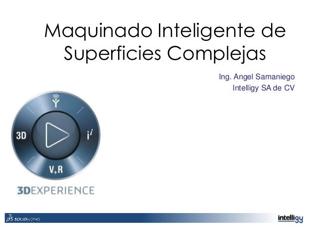 Maquinado Inteligente de Superficies Complejas Ing. Angel Samaniego Intelligy SA de CV