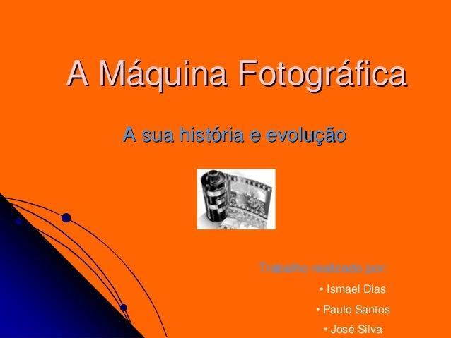 A MA Mááquina Fotogrquina Fotográáficafica A sua histA sua históória e evoluria e evoluççãoão Trabalho realizado por: • Is...