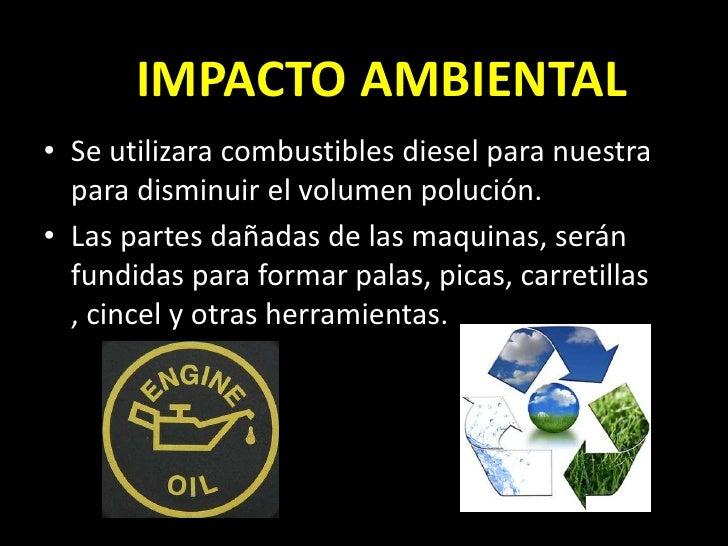 IMPACTO AMBIENTAL• Se utilizara combustibles diesel para nuestra  para disminuir el volumen polución.• Las partes dañadas ...