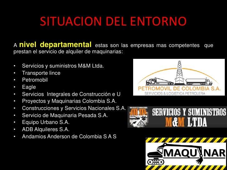 SITUACION DEL ENTORNOA nivel departamental estas son las empresas mas competentes queprestan el servicio de alquiler de ma...
