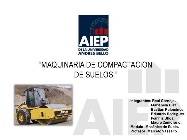 """MAQUINARIA DE COMPACTACION DE SUELOS."" Integrantes: Raúl Cornejo. Marianela Díaz. Bastián Palominos. Eduardo Rodríguez. I..."