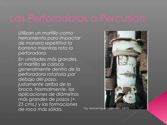 Las Perforadoras a Percusión  Utilizan un martillo como herramienta para impactar de manera repetitiva la barrena mientra...