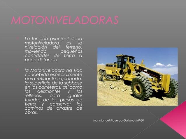 MOTONIVELADORAS  La función principal de la motoniveladora es la nivelación del terreno, moviendo pequeñas cantidades de ...