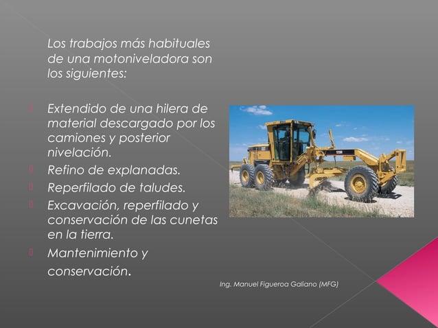 Los trabajos más habituales de una motoniveladora son los siguientes:  Extendido de una hilera de material descargado por...