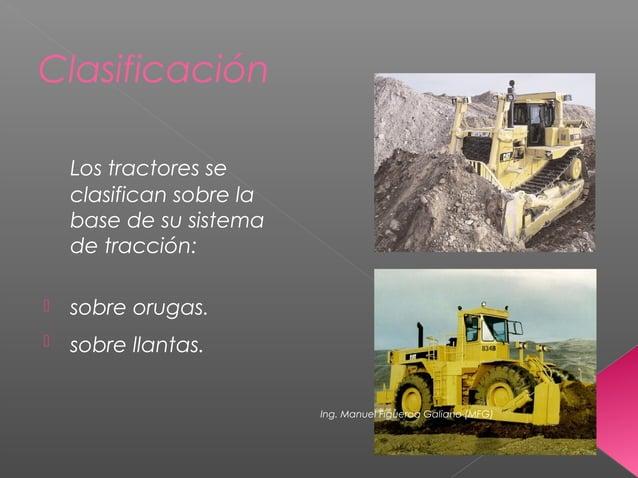 Clasificación Los tractores se clasifican sobre la base de su sistema de tracción:  sobre orugas.  sobre llantas. Ing. M...