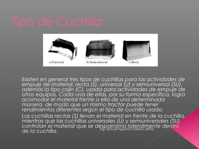 Tipo de Cuchilla  Existen en general tres tipos de cuchillas para las actividades de empuje de material: recta (S), unive...
