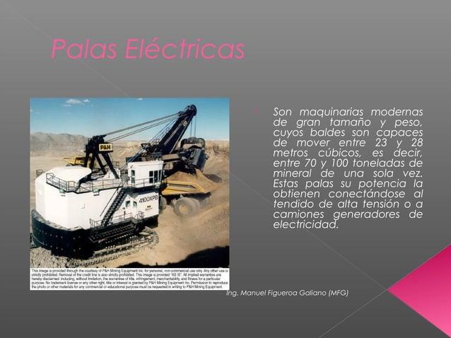 Palas Eléctricas  Son maquinarias modernas de gran tamaño y peso, cuyos baldes son capaces de mover entre 23 y 28 metros ...