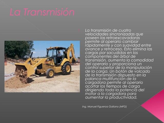 La Transmisión  La transmisión de cuatro velocidades sincronizadas que poseen las retroexcavadoras permite al operario ca...