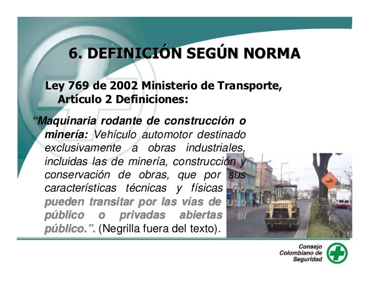 """6. DEFINICIÓN SEGÚN NORMA    Ley 769 de 2002 Ministerio de Transporte,     Artículo 2 Definiciones: """"Maquinaria rodante de..."""