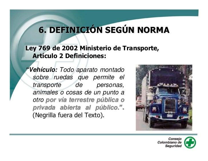 """6. DEFINICIÓN SEGÚN NORMA  Ley 769 de 2002 Ministerio de Transporte,   Artículo 2 Definiciones:  """"Vehículo: Todo aparato m..."""