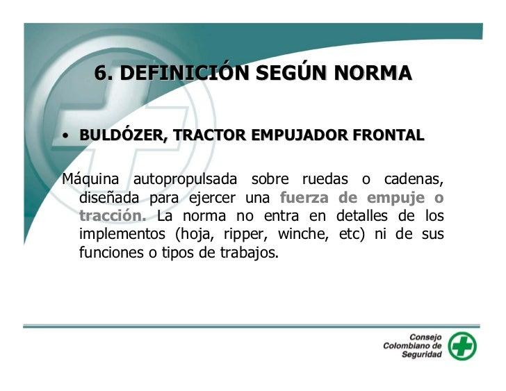 6. DEFINICIÓN SEGÚN NORMA  • BULDÓZER, TRACTOR EMPUJADOR FRONTAL  Máquina autopropulsada sobre ruedas o cadenas,   diseñad...