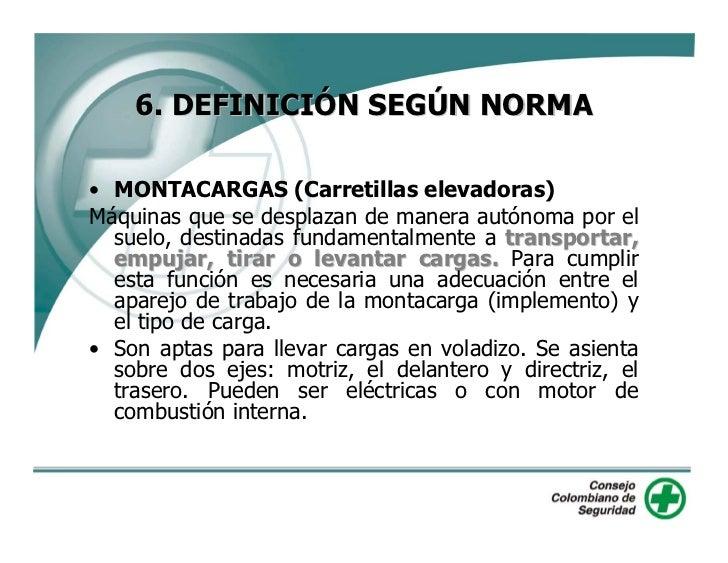 6. DEFINICIÓN SEGÚN NORMA  • MONTACARGAS (Carretillas elevadoras) Máquinas que se desplazan de manera autónoma por el   su...