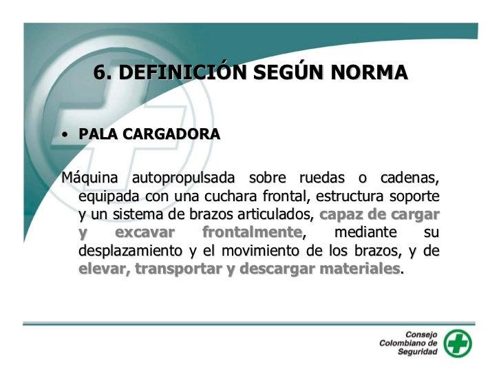 6. DEFINICIÓN SEGÚN NORMA  • PALA CARGADORA  Máquina autopropulsada sobre ruedas o cadenas,   equipada con una cuchara fro...