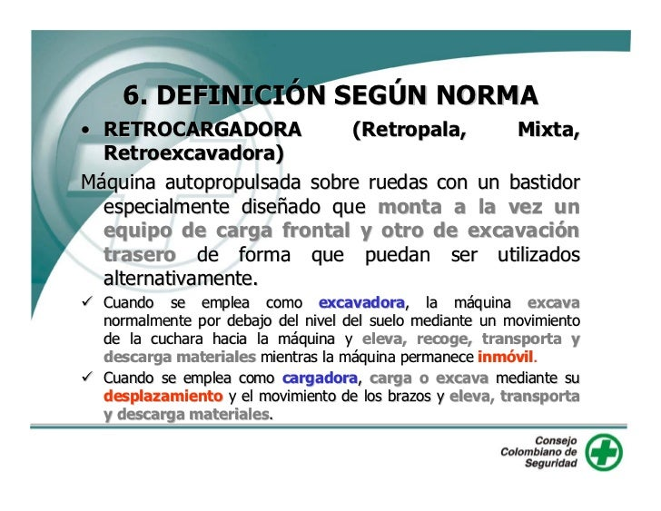 6. DEFINICIÓN SEGÚN NORMA • RETROCARGADORA           (Retropala,      Mixta,   Retroexcavadora) Máquina autopropulsada sob...