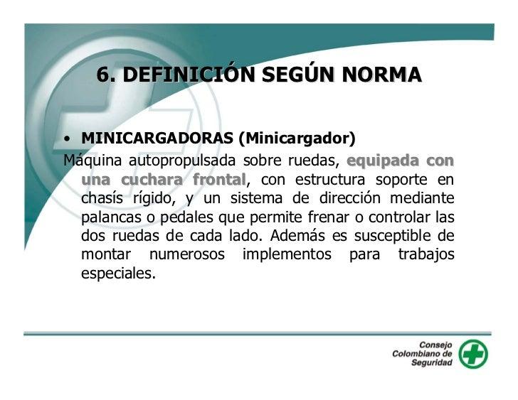 6. DEFINICIÓN SEGÚN NORMA  • MINICARGADORAS (Minicargador) Máquina autopropulsada sobre ruedas, equipada con   una cuchara...