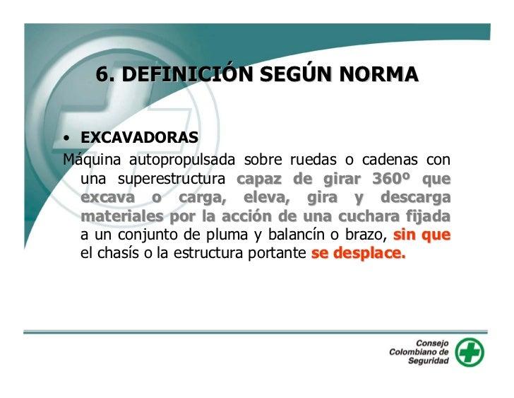 6. DEFINICIÓN SEGÚN NORMA  • EXCAVADORAS Máquina autopropulsada sobre ruedas o cadenas con   una superestructura capaz de ...
