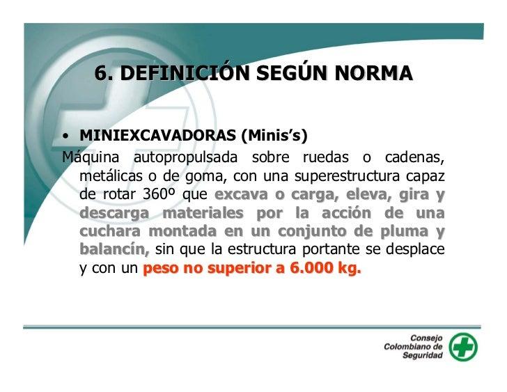 6. DEFINICIÓN SEGÚN NORMA  • MINIEXCAVADORAS (Minis's) Máquina autopropulsada sobre ruedas o cadenas,   metálicas o de gom...