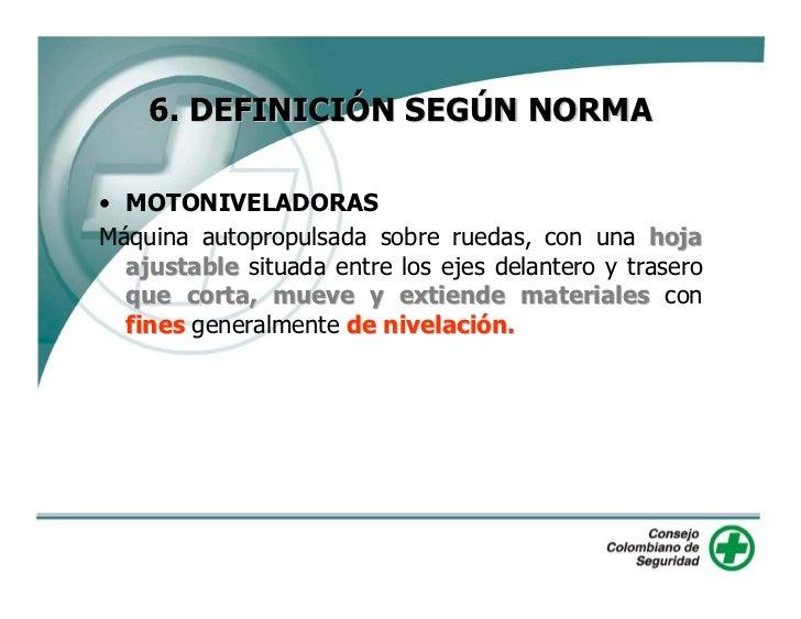 6. DEFINICIÓN SEGÚN NORMA  • MOTONIVELADORAS Máquina autopropulsada sobre ruedas, con una hoja   ajustable situada entre l...