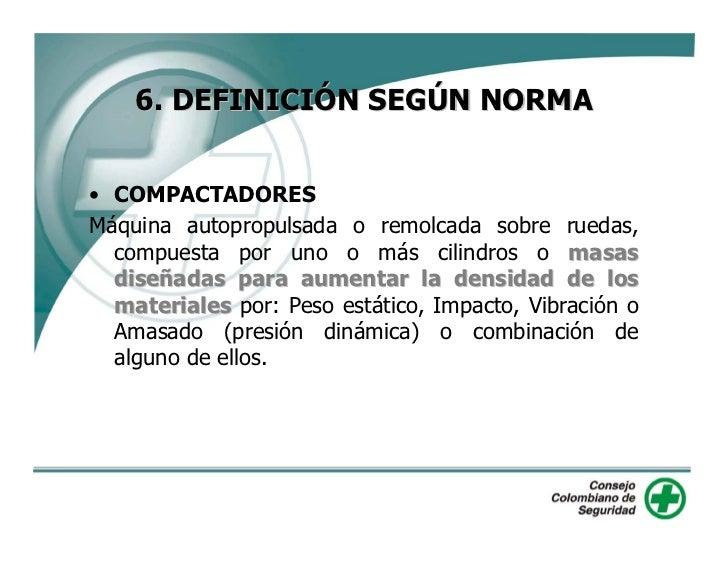6. DEFINICIÓN SEGÚN NORMA   • COMPACTADORES Máquina autopropulsada o remolcada sobre ruedas,   compuesta por uno o más cil...