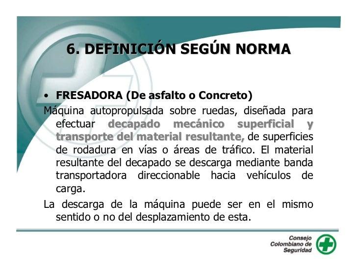 6. DEFINICIÓN SEGÚN NORMA   • FRESADORA (De asfalto o Concreto) Máquina autopropulsada sobre ruedas, diseñada para   efect...