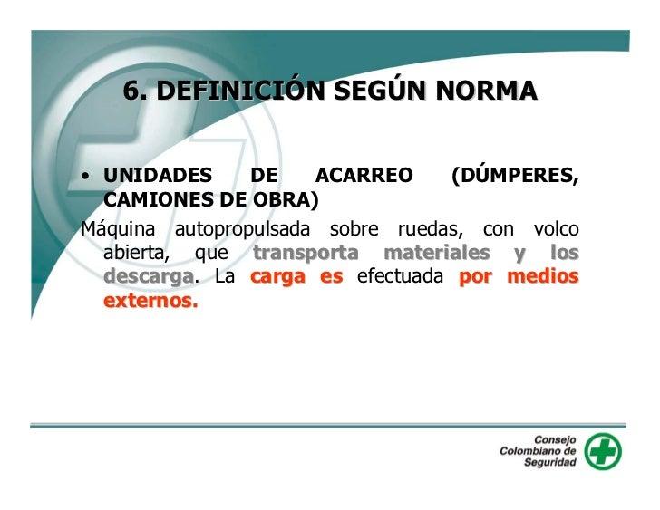 6. DEFINICIÓN SEGÚN NORMA   • UNIDADES      DE    ACARREO     (DÚMPERES,   CAMIONES DE OBRA) Máquina autopropulsada sobre ...