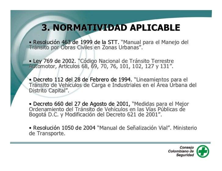 """3. NORMATIVIDAD APLICABLE • Resolución 463 de 1999 de la STT. """"Manual para el Manejo del Tránsito por Obras Civiles en Zon..."""